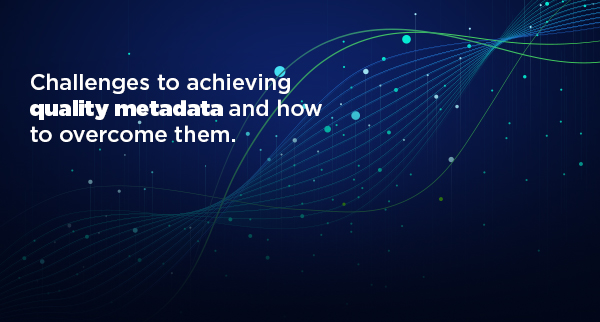Challenges to achieving quality metadata and how to overcome them.