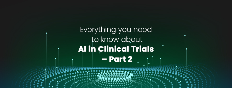 Everything you need to know about AI in Clinical Trials – Part 2