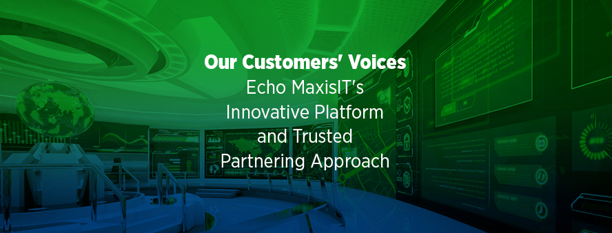 Our Customers' Voices Echo MaxisIT's Innovative Platform and Trusted Partnering Approach